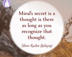 Mind's secret is a thought is there as long as the mind recognizes that thought