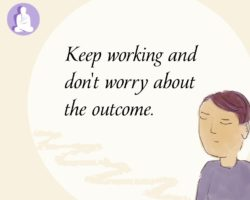 Keep working and don't worry about the outcome
