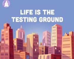 Life is the testing ground for our practice